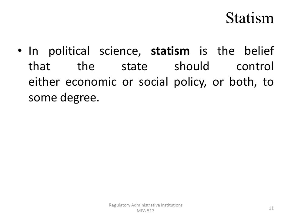 Statism In political science, statism is the belief that the state should control either economic or social policy, or both, to some degree.