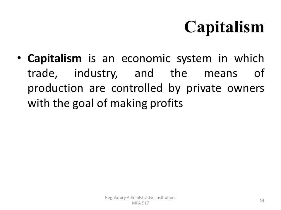 Capitalism Capitalism is an economic system in which trade, industry, and the means of production are controlled by private owners with the goal of making profits Regulatory Administrative Institutions MPA 517 14