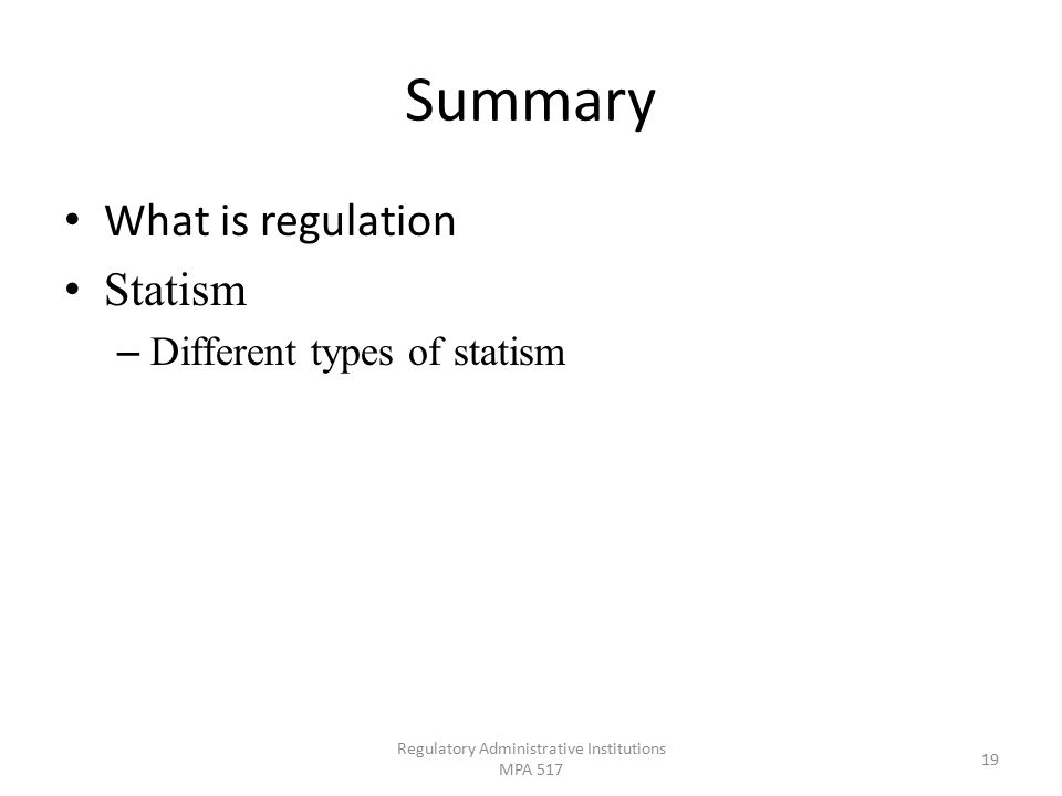 Summary What is regulation Statism – Different types of statism Regulatory Administrative Institutions MPA 517 19