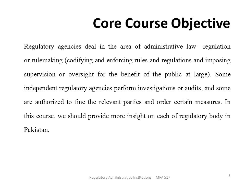 Core Course Objective Regulatory agencies deal in the area of administrative law—regulation or rulemaking (codifying and enforcing rules and regulations and imposing supervision or oversight for the benefit of the public at large).