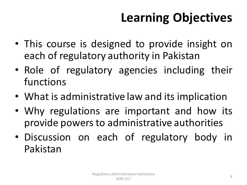 Learning Objectives This course is designed to provide insight on each of regulatory authority in Pakistan Role of regulatory agencies including their functions What is administrative law and its implication Why regulations are important and how its provide powers to administrative authorities Discussion on each of regulatory body in Pakistan 4 Regulatory Administrative Institutions MPA 517