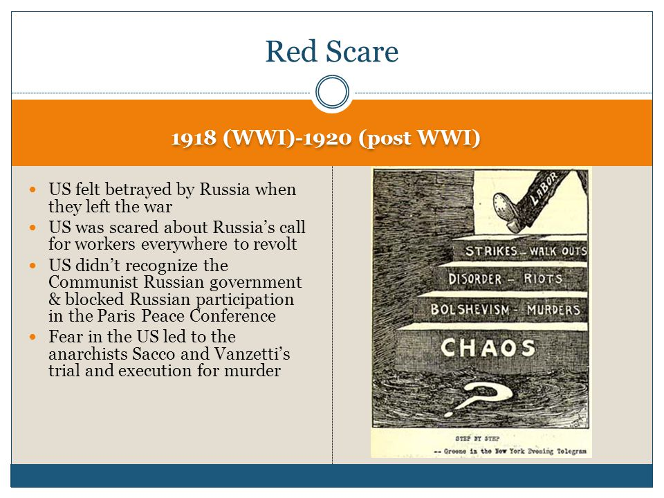 1918 (WWI)-1920 (post WWI) US felt betrayed by Russia when they left the war US was scared about Russia's call for workers everywhere to revolt US didn't recognize the Communist Russian government & blocked Russian participation in the Paris Peace Conference Fear in the US led to the anarchists Sacco and Vanzetti's trial and execution for murder Red Scare