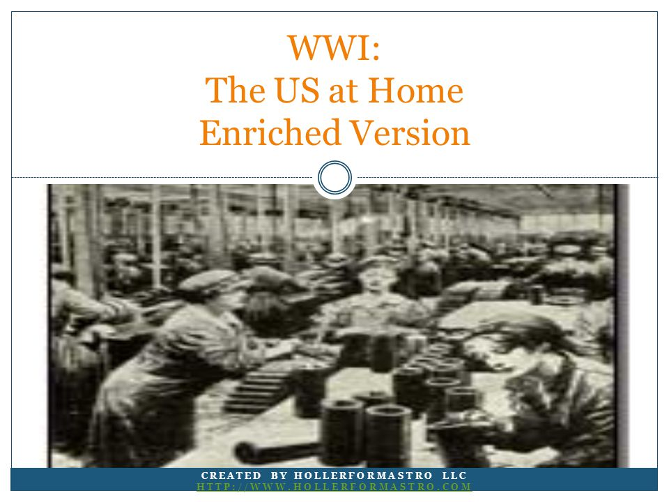 WWI: The US at Home Enriched Version CREATED BY HOLLERFORMASTRO LLC HTTP://WWW.HOLLERFORMASTRO.COM