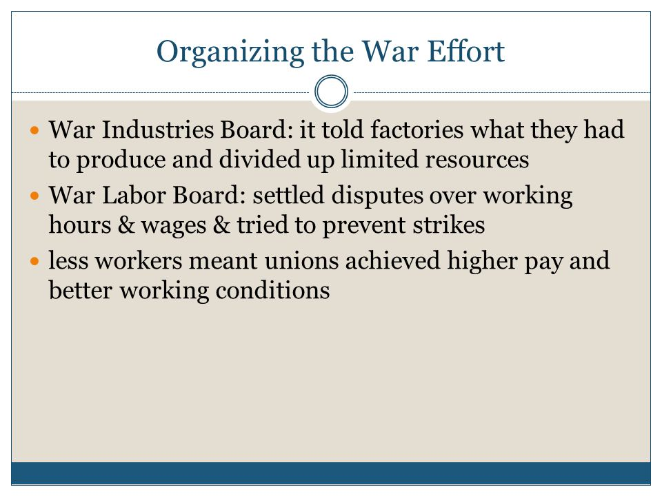 War Industries Board: it told factories what they had to produce and divided up limited resources War Labor Board: settled disputes over working hours & wages & tried to prevent strikes less workers meant unions achieved higher pay and better working conditions