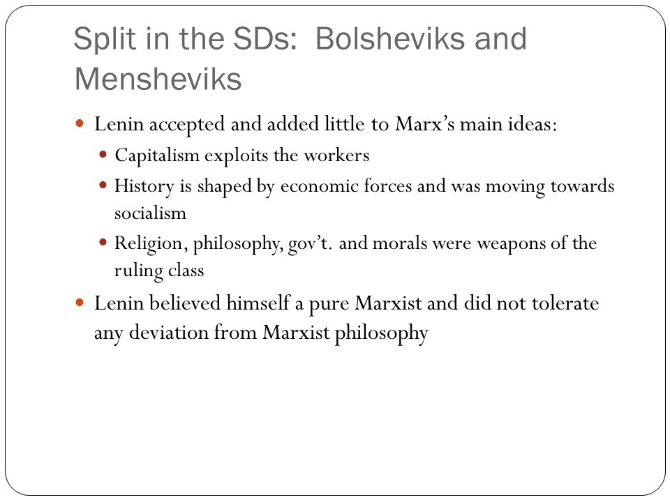 Split in the SDs: Bolsheviks and Mensheviks Lenin accepted and added little to Marx's main ideas: Capitalism exploits the workers History is shaped by