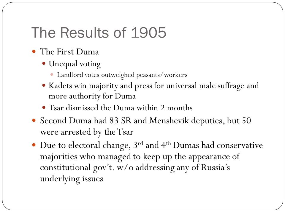 The Results of 1905 The First Duma Unequal voting Landlord votes outweighed peasants/workers Kadets win majority and press for universal male suffrage