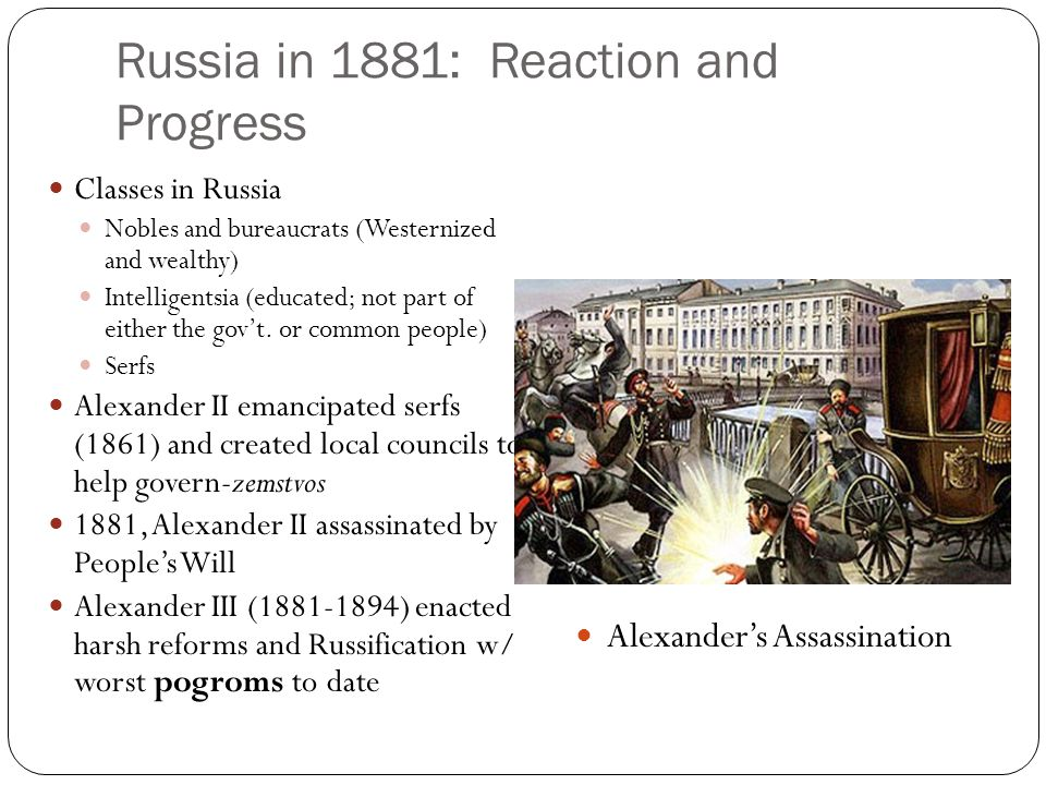 Russia in 1881: Reaction and Progress Classes in Russia Nobles and bureaucrats (Westernized and wealthy) Intelligentsia (educated; not part of either