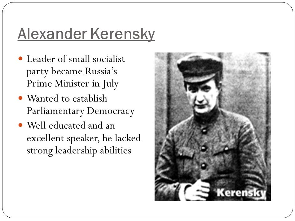 Alexander Kerensky Leader of small socialist party became Russia's Prime Minister in July Wanted to establish Parliamentary Democracy Well educated an