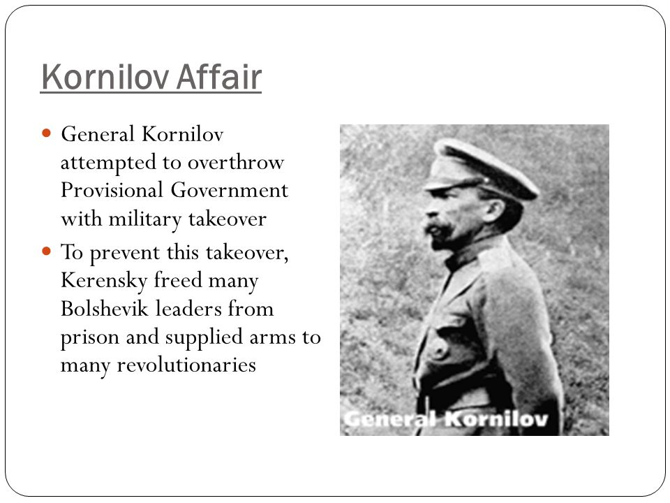 Kornilov Affair General Kornilov attempted to overthrow Provisional Government with military takeover To prevent this takeover, Kerensky freed many Bo