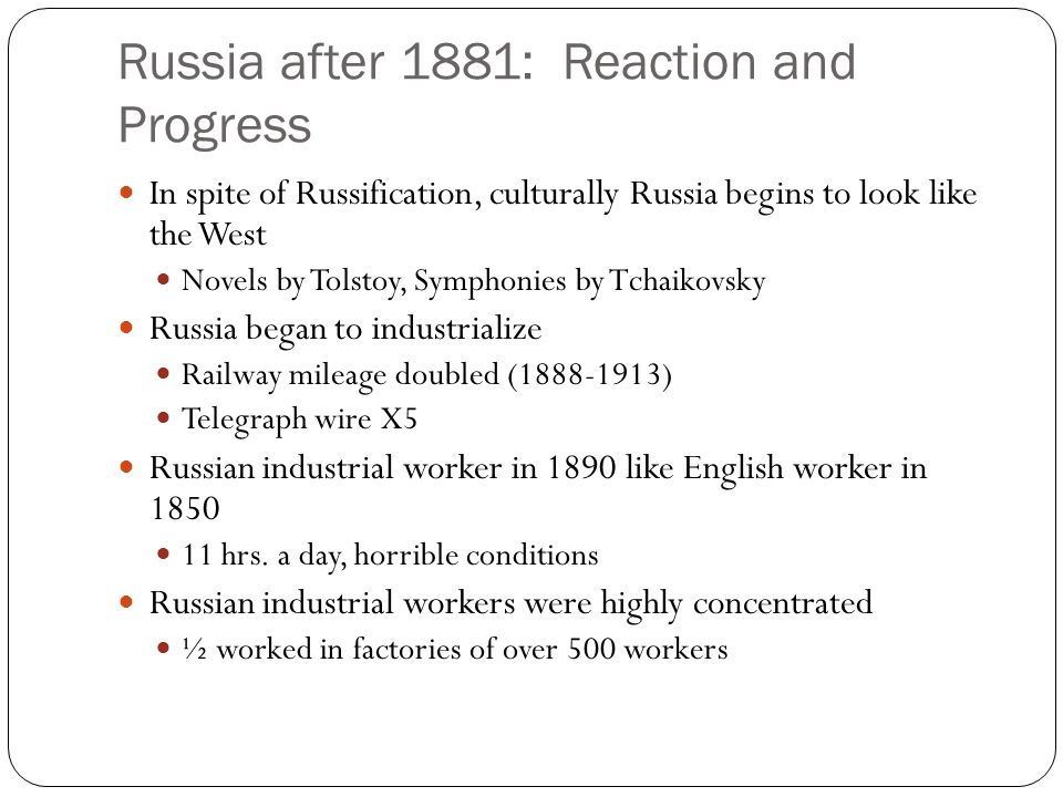 Russia after 1881: Reaction and Progress In spite of Russification, culturally Russia begins to look like the West Novels by Tolstoy, Symphonies by Tc