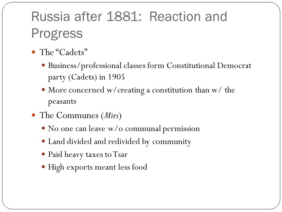 "Russia after 1881: Reaction and Progress The ""Cadets"" Business/professional classes form Constitutional Democrat party (Cadets) in 1905 More concerned"
