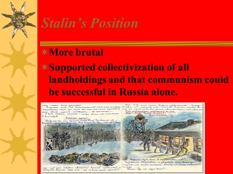 Stalin's Position  More brutal  Supported collectivization of all landholdings and that communism could be successful in Russia alone.