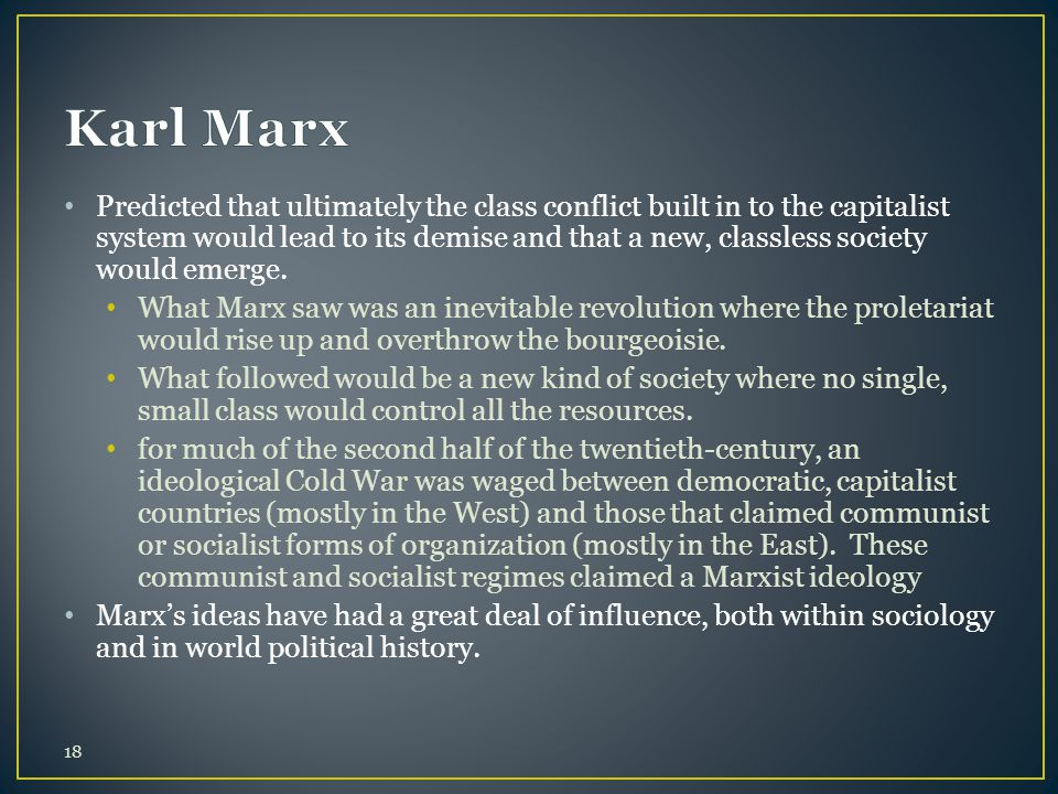 Predicted that ultimately the class conflict built in to the capitalist system would lead to its demise and that a new, classless society would emerge