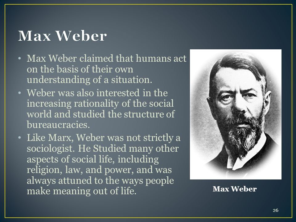 Max Weber claimed that humans act on the basis of their own understanding of a situation. Weber was also interested in the increasing rationality of t