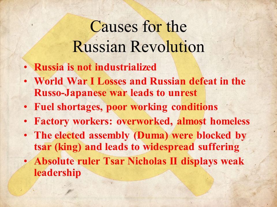 Causes for the Russian Revolution Russia is not industrialized World War I Losses and Russian defeat in the Russo-Japanese war leads to unrest Fuel sh