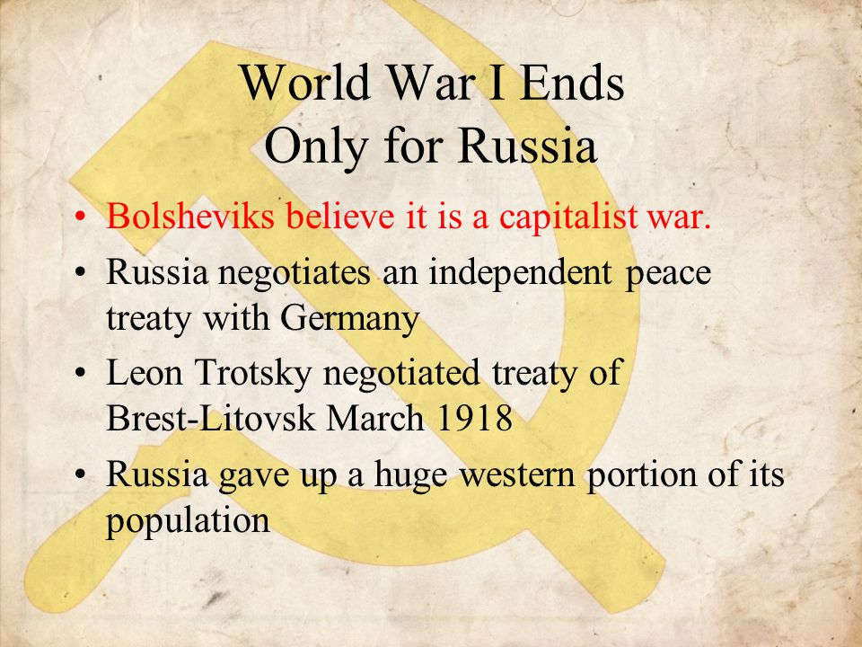 World War I Ends Only for Russia Bolsheviks believe it is a capitalist war. Russia negotiates an independent peace treaty with Germany Leon Trotsky ne