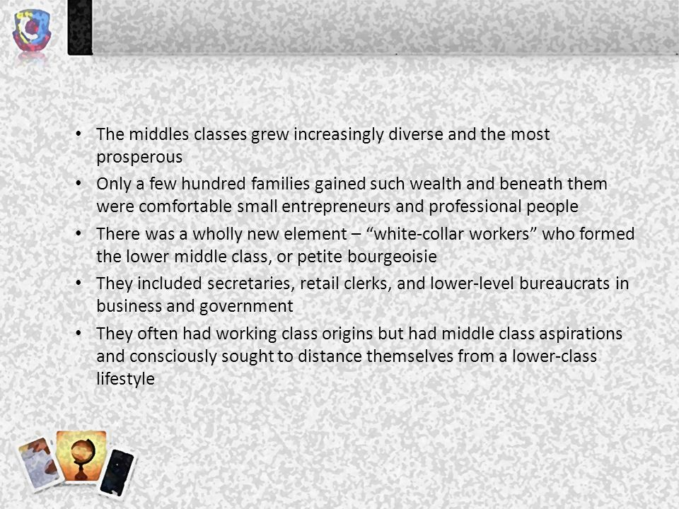 The middles classes grew increasingly diverse and the most prosperous Only a few hundred families gained such wealth and beneath them were comfortable small entrepreneurs and professional people There was a wholly new element – white-collar workers who formed the lower middle class, or petite bourgeoisie They included secretaries, retail clerks, and lower-level bureaucrats in business and government They often had working class origins but had middle class aspirations and consciously sought to distance themselves from a lower-class lifestyle