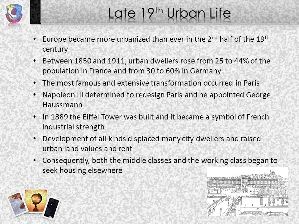 Europe became more urbanized than ever in the 2 nd half of the 19 th century Between 1850 and 1911, urban dwellers rose from 25 to 44% of the population in France and from 30 to 60% in Germany The most famous and extensive transformation occurred in Paris Napoleon III determined to redesign Paris and he appointed George Haussmann In 1889 the Eiffel Tower was built and it became a symbol of French industrial strength Development of all kinds displaced many city dwellers and raised urban land values and rent Consequently, both the middle classes and the working class began to seek housing elsewhere