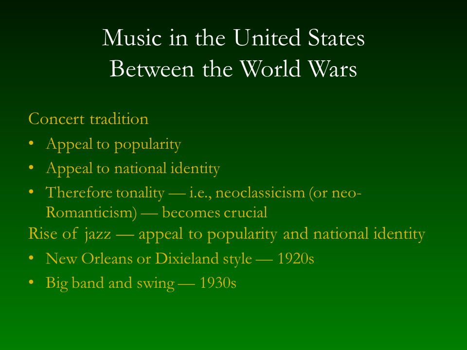 Music in the United States Between the World Wars Concert tradition Appeal to popularity Appeal to national identity Therefore tonality — i.e., neoclassicism (or neo- Romanticism) — becomes crucial Rise of jazz — appeal to popularity and national identity New Orleans or Dixieland style — 1920s Big band and swing — 1930s