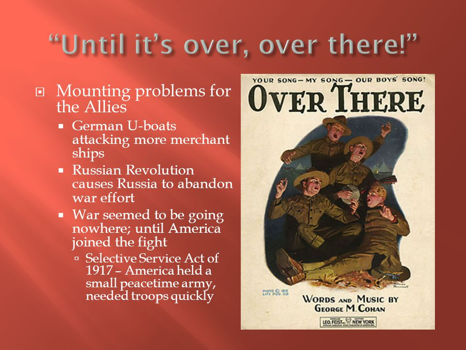  Mounting problems for the Allies  German U-boats attacking more merchant ships  Russian Revolution causes Russia to abandon war effort  War seemed to be going nowhere; until America joined the fight  Selective Service Act of 1917 – America held a small peacetime army, needed troops quickly