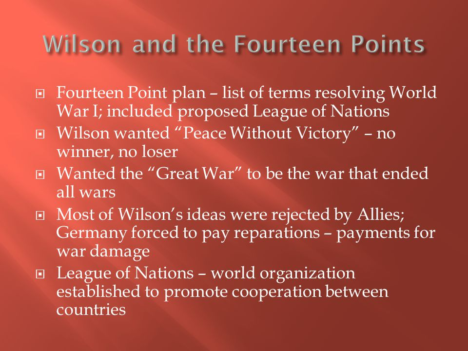  Fourteen Point plan – list of terms resolving World War I; included proposed League of Nations  Wilson wanted Peace Without Victory – no winner, no loser  Wanted the Great War to be the war that ended all wars  Most of Wilson's ideas were rejected by Allies; Germany forced to pay reparations – payments for war damage  League of Nations – world organization established to promote cooperation between countries