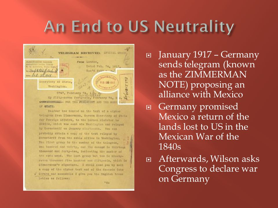  January 1917 – Germany sends telegram (known as the ZIMMERMAN NOTE) proposing an alliance with Mexico  Germany promised Mexico a return of the lands lost to US in the Mexican War of the 1840s  Afterwards, Wilson asks Congress to declare war on Germany