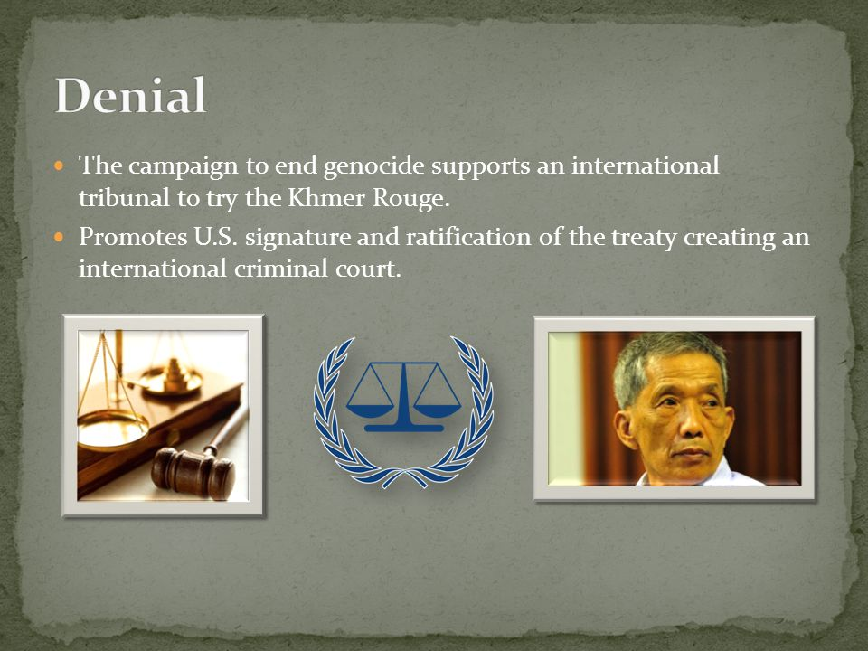 The campaign to end genocide supports an international tribunal to try the Khmer Rouge. Promotes U.S. signature and ratification of the treaty creatin