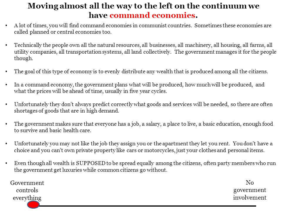 Moving almost all the way to the left on the continuum we have command economies. A lot of times, you will find command economies in communist countri