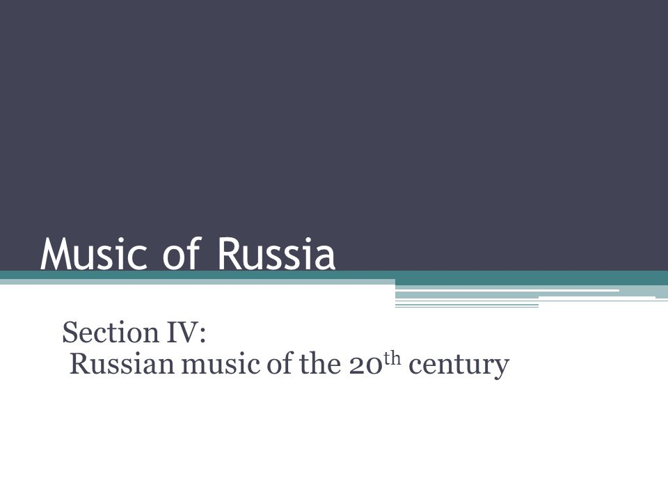 Music of Russia Section IV: Russian music of the 20 th century