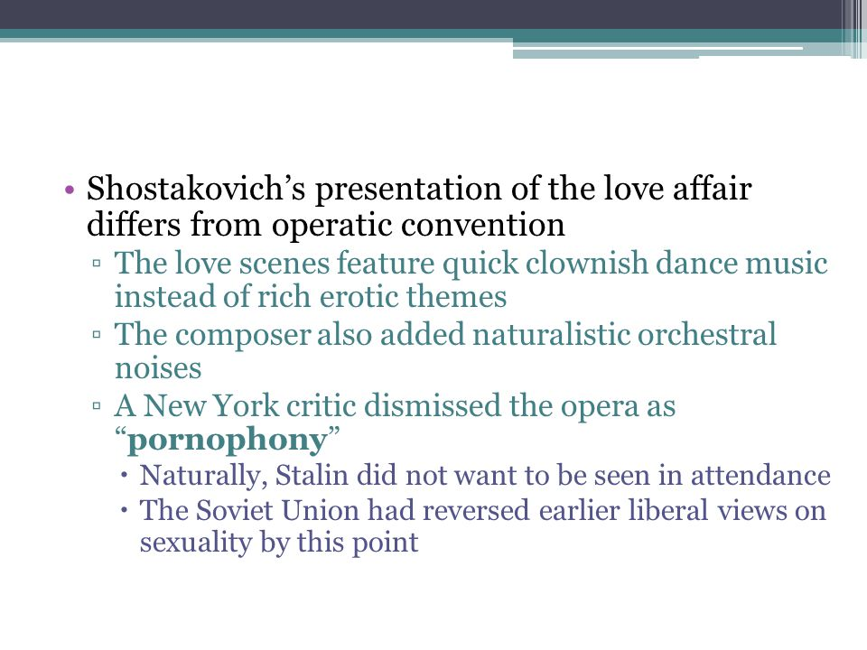 Shostakovich's presentation of the love affair differs from operatic convention ▫The love scenes feature quick clownish dance music instead of rich er