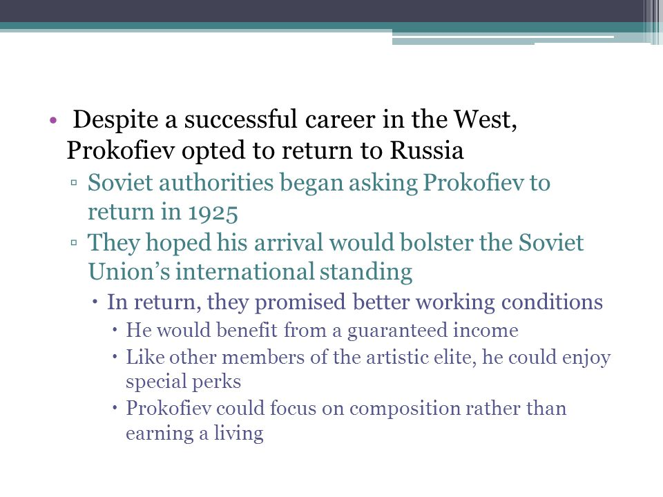 Despite a successful career in the West, Prokofiev opted to return to Russia ▫Soviet authorities began asking Prokofiev to return in 1925 ▫They hoped