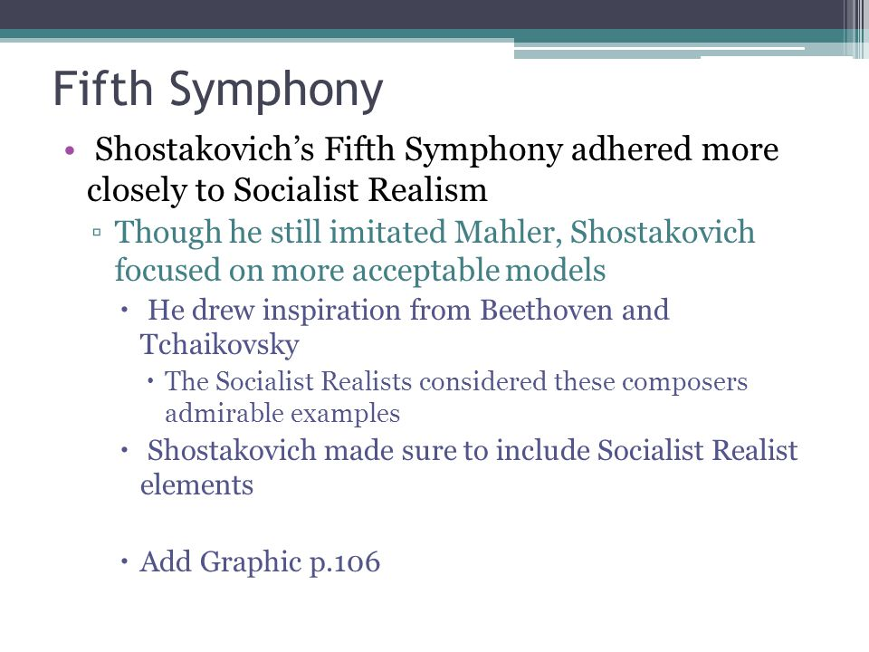 Fifth Symphony Shostakovich's Fifth Symphony adhered more closely to Socialist Realism ▫Though he still imitated Mahler, Shostakovich focused on more