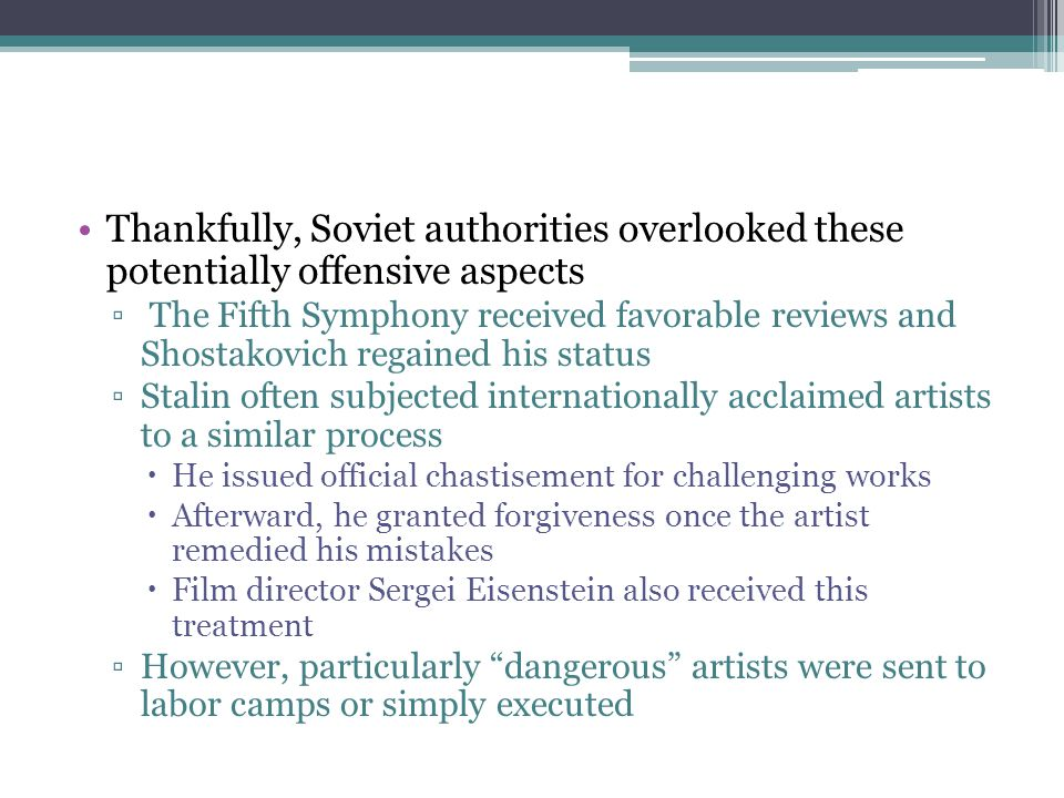 Thankfully, Soviet authorities overlooked these potentially offensive aspects ▫ The Fifth Symphony received favorable reviews and Shostakovich regaine