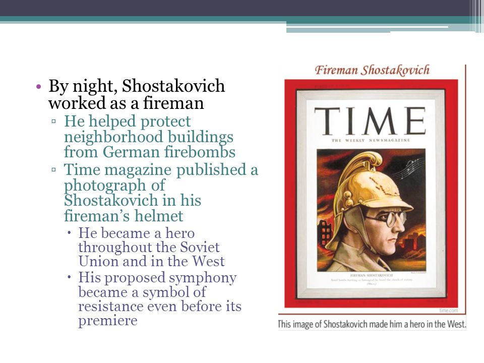 By night, Shostakovich worked as a fireman ▫He helped protect neighborhood buildings from German firebombs ▫Time magazine published a photograph of Sh