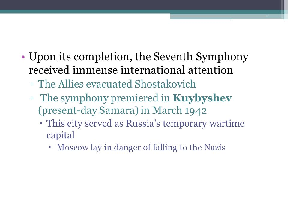 Upon its completion, the Seventh Symphony received immense international attention ▫The Allies evacuated Shostakovich ▫ The symphony premiered in Kuyb