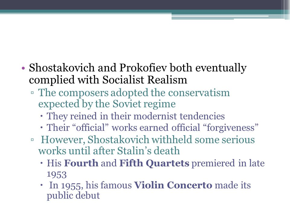 Shostakovich and Prokofiev both eventually complied with Socialist Realism ▫The composers adopted the conservatism expected by the Soviet regime  The