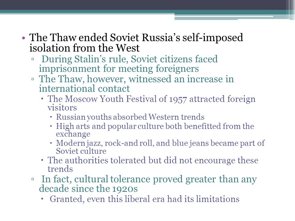 The Thaw ended Soviet Russia's self-imposed isolation from the West ▫ During Stalin's rule, Soviet citizens faced imprisonment for meeting foreigners
