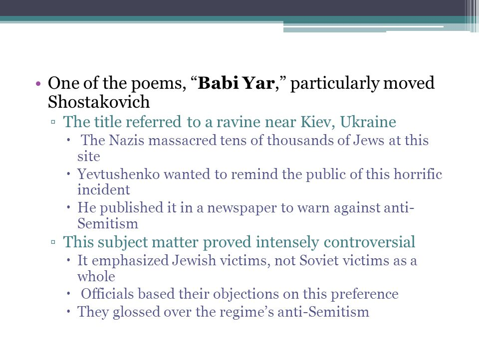 "One of the poems, ""Babi Yar,"" particularly moved Shostakovich ▫The title referred to a ravine near Kiev, Ukraine  The Nazis massacred tens of thousan"