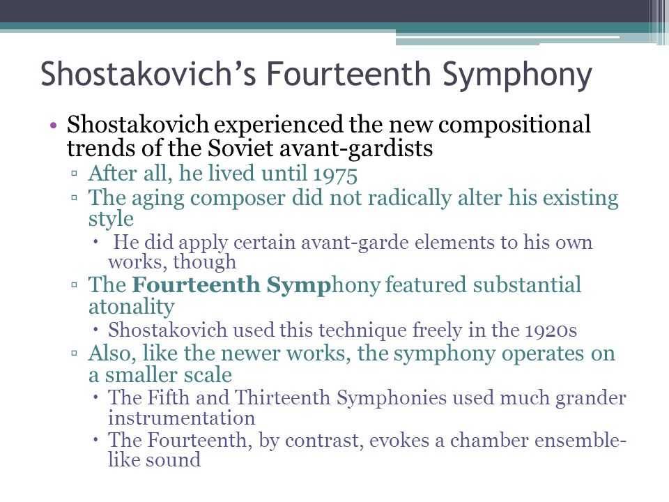 Shostakovich's Fourteenth Symphony Shostakovich experienced the new compositional trends of the Soviet avant-gardists ▫After all, he lived until 1975