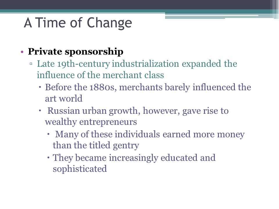 A Time of Change Private sponsorship ▫Late 19th-century industrialization expanded the influence of the merchant class  Before the 1880s, merchants b