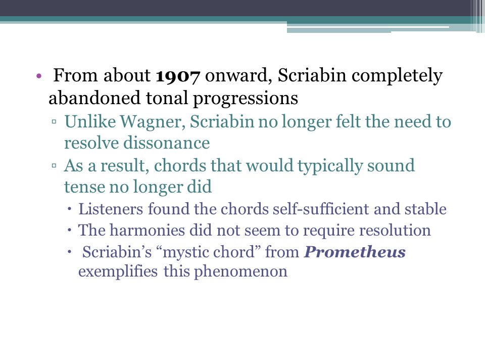 From about 1907 onward, Scriabin completely abandoned tonal progressions ▫Unlike Wagner, Scriabin no longer felt the need to resolve dissonance ▫As a
