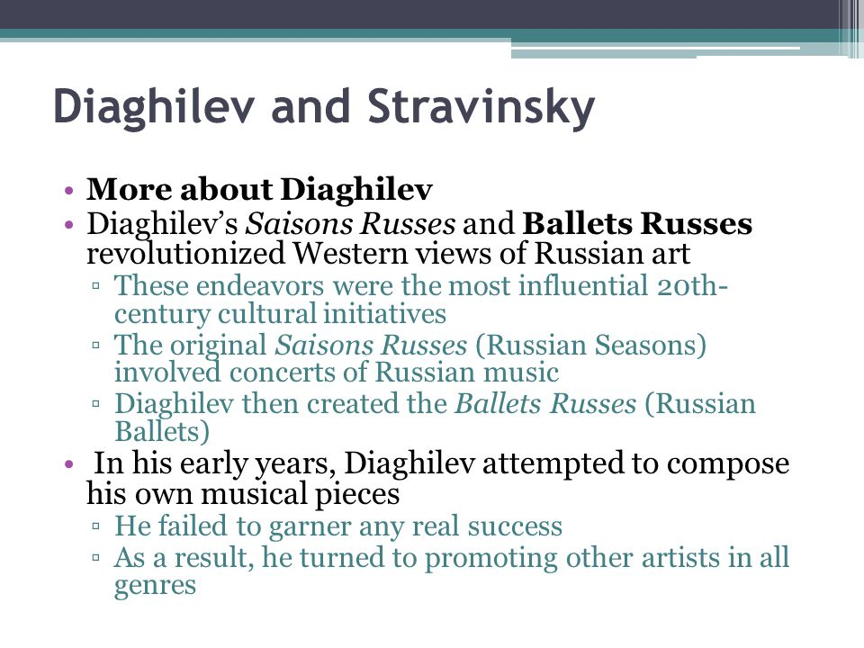Diaghilev and Stravinsky More about Diaghilev Diaghilev's Saisons Russes and Ballets Russes revolutionized Western views of Russian art ▫These endeavo