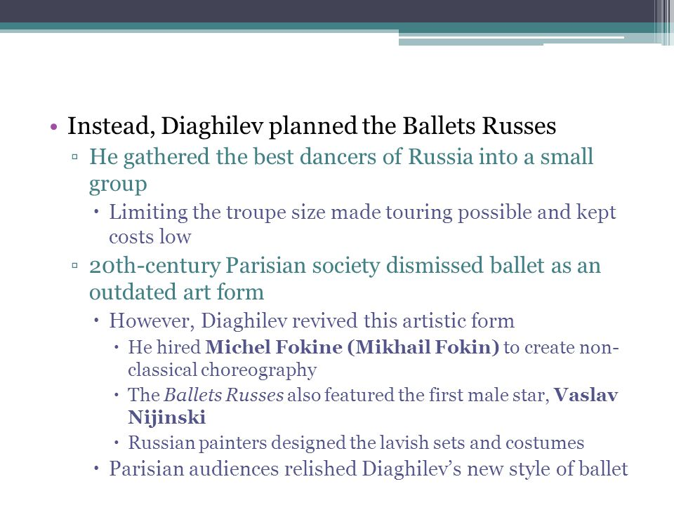 Instead, Diaghilev planned the Ballets Russes ▫He gathered the best dancers of Russia into a small group  Limiting the troupe size made touring possi