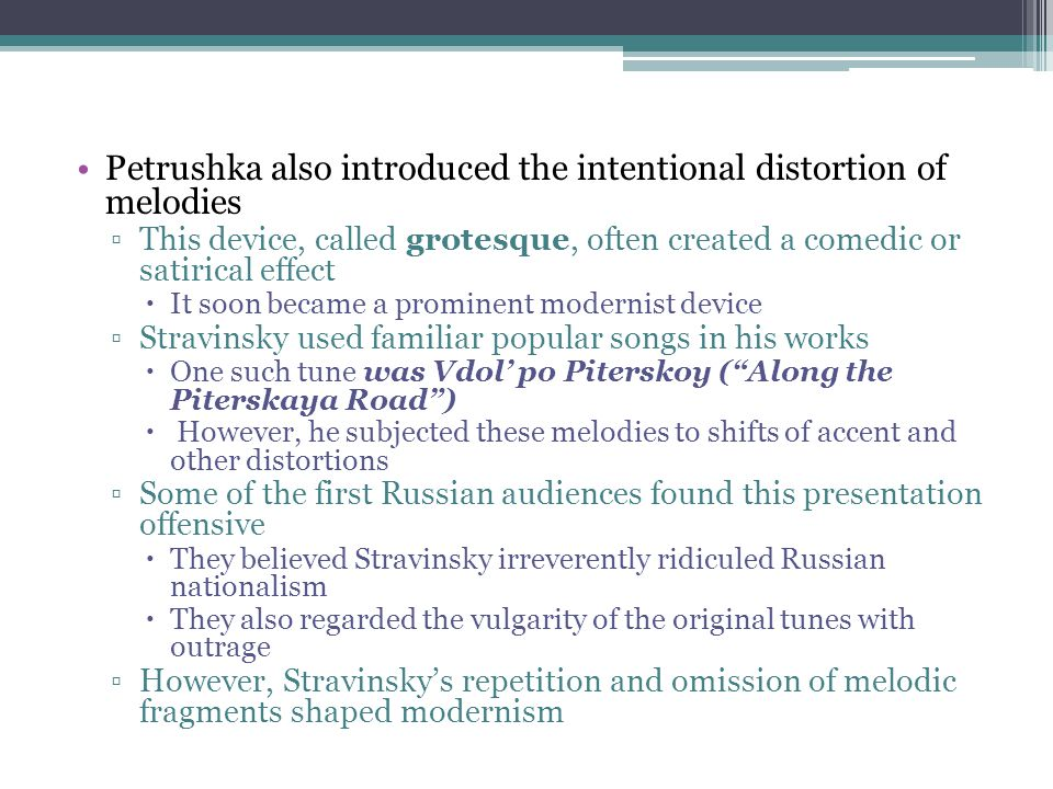 Petrushka also introduced the intentional distortion of melodies ▫This device, called grotesque, often created a comedic or satirical effect  It soon