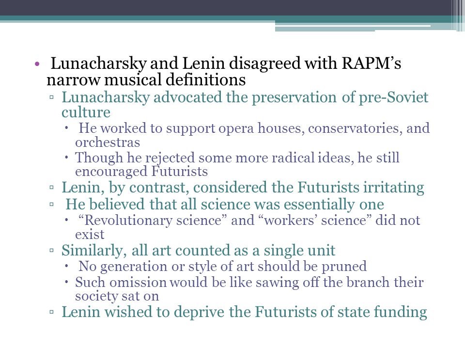 Lunacharsky and Lenin disagreed with RAPM's narrow musical definitions ▫Lunacharsky advocated the preservation of pre-Soviet culture  He worked to su