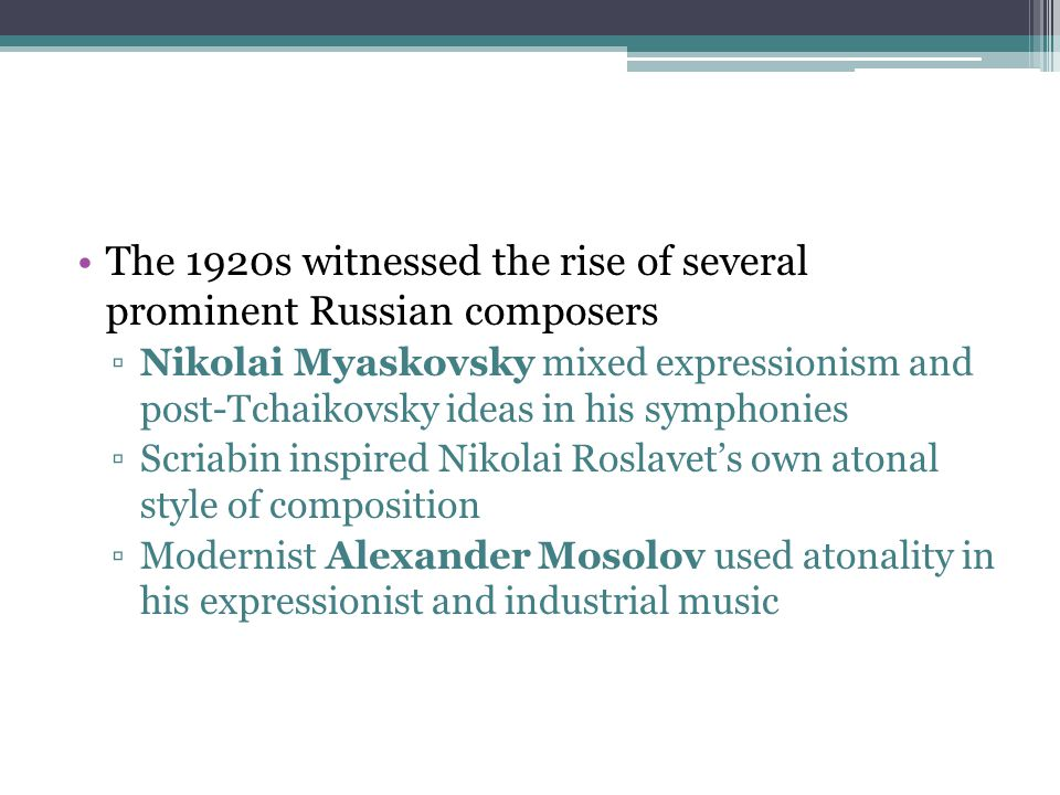 The 1920s witnessed the rise of several prominent Russian composers ▫Nikolai Myaskovsky mixed expressionism and post-Tchaikovsky ideas in his symphoni