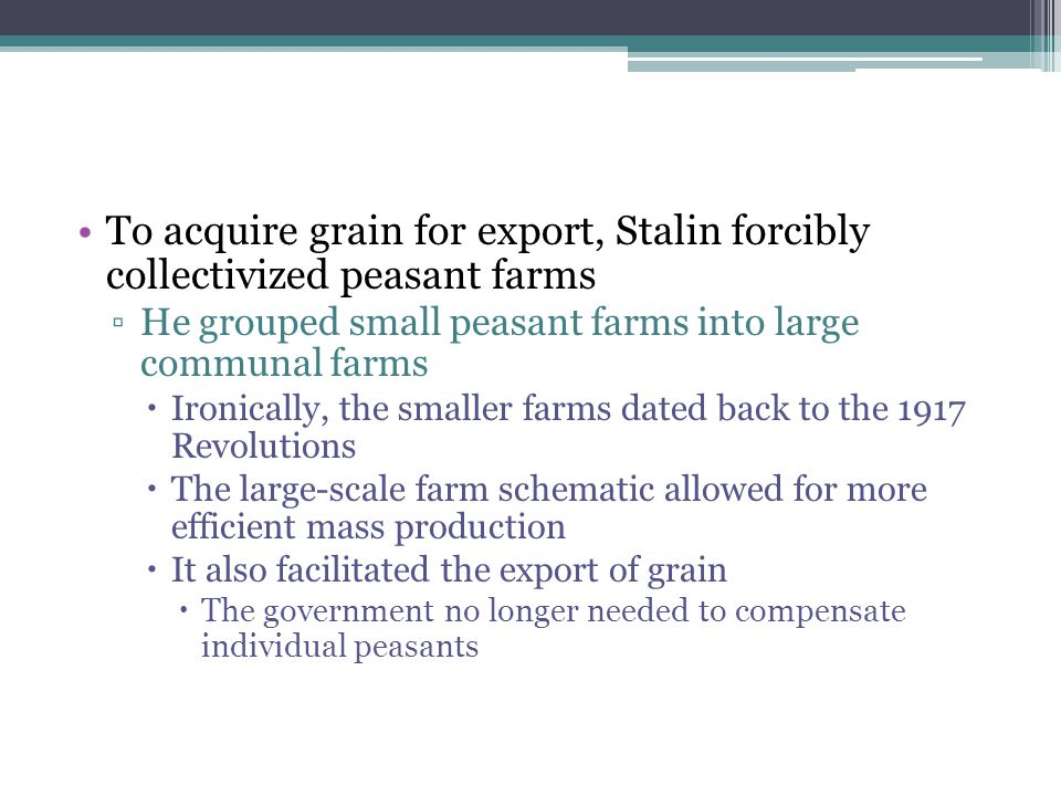 To acquire grain for export, Stalin forcibly collectivized peasant farms ▫He grouped small peasant farms into large communal farms  Ironically, the s