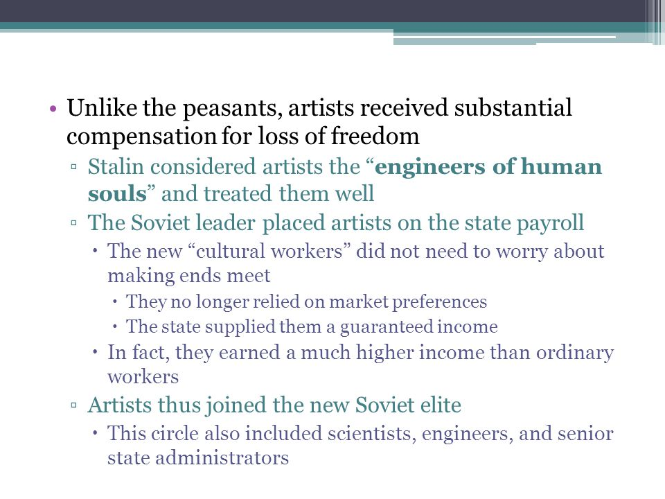"Unlike the peasants, artists received substantial compensation for loss of freedom ▫Stalin considered artists the ""engineers of human souls"" and treat"