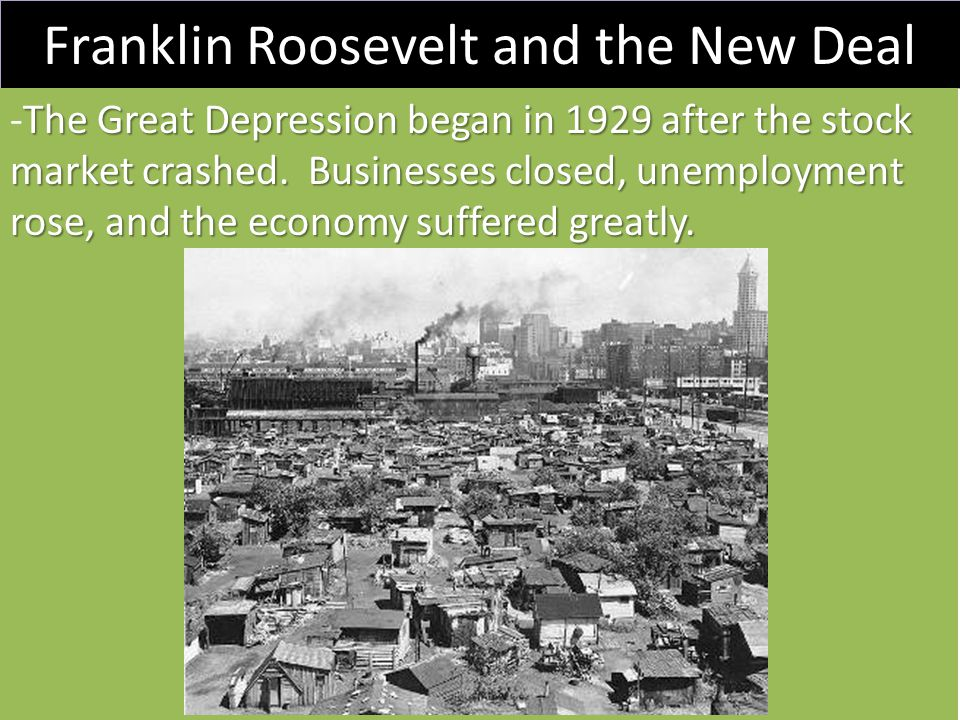 Franklin Roosevelt and the New Deal The Great Depression began in 1929 after the stock market crashed. Businesses closed, unemployment rose, and the e