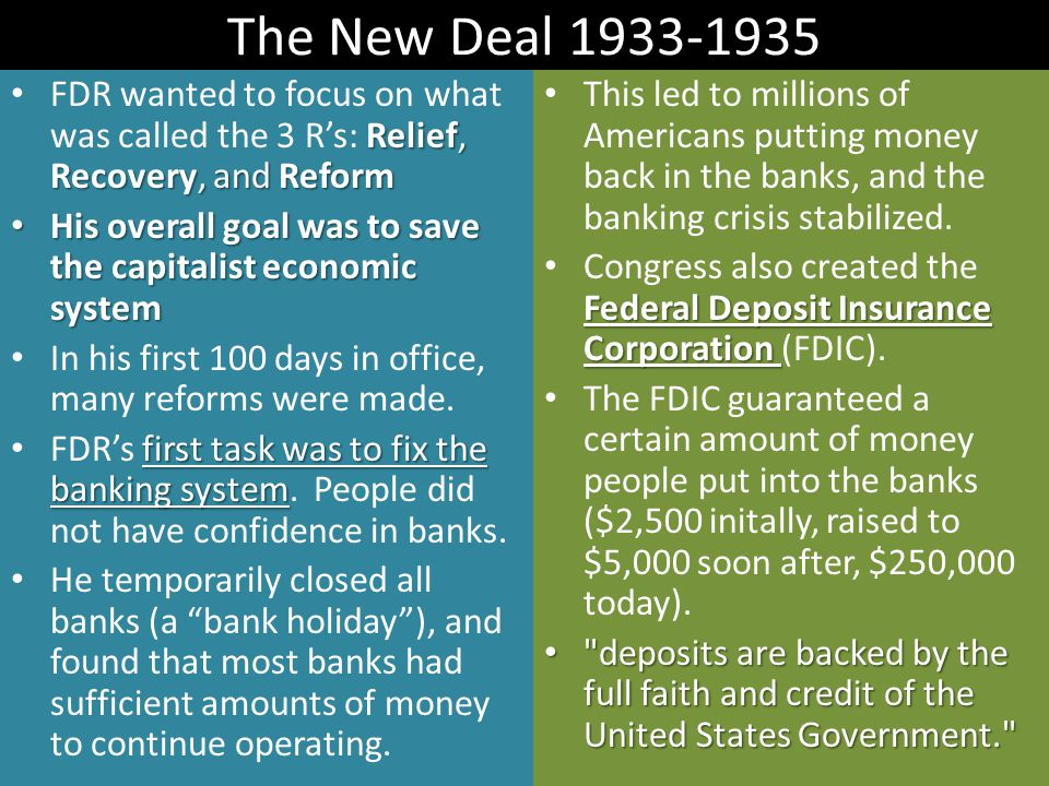 The New Deal 1933-1935 Relief, Recovery, and Reform FDR wanted to focus on what was called the 3 R's: Relief, Recovery, and Reform His overall goal was to save the capitalist economic system His overall goal was to save the capitalist economic system In his first 100 days in office, many reforms were made.